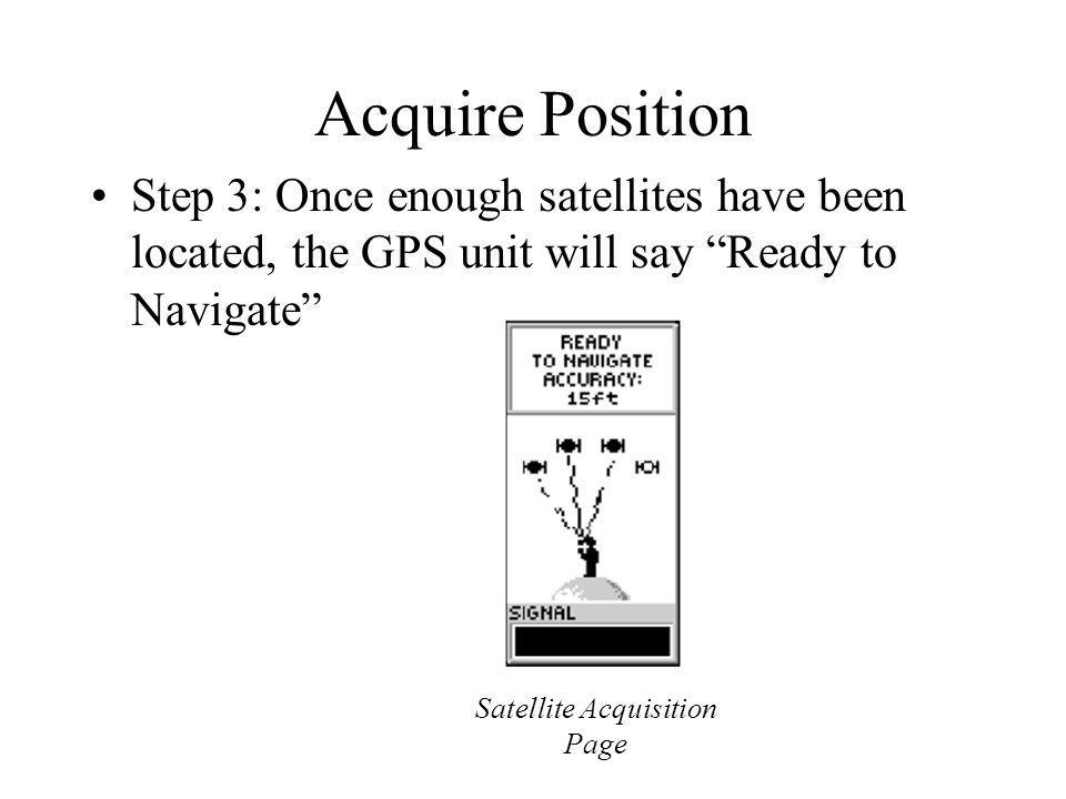 Acquire Position Step 3: Once enough satellites have been located, the GPS unit will say Ready to Navigate Satellite Acquisition Page