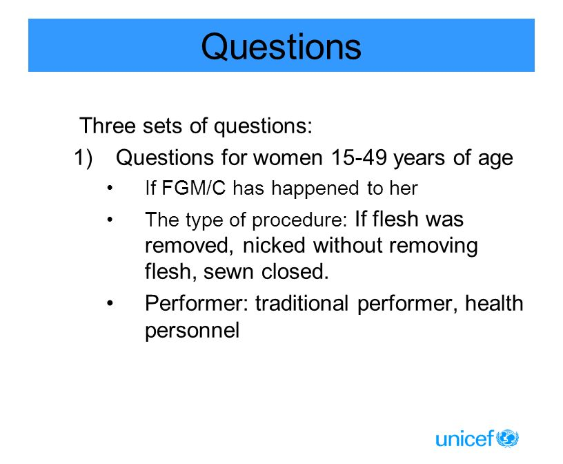 Questions Three sets of questions: 1)Questions for women 15-49 years of age If FGM/C has happened to her The type of procedure: If flesh was removed, nicked without removing flesh, sewn closed.
