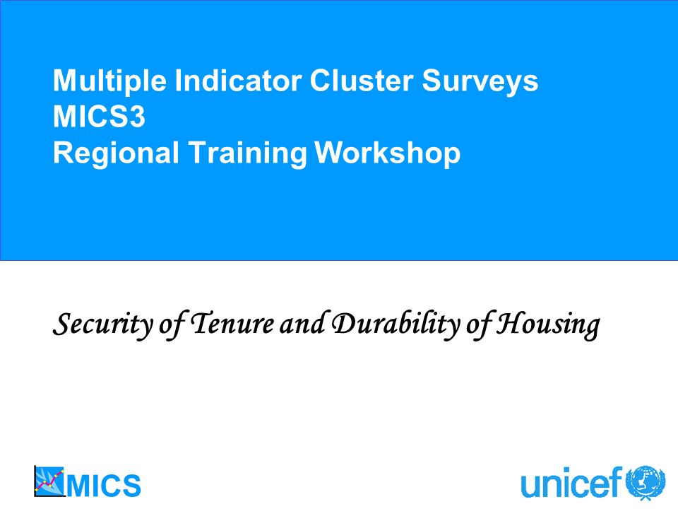 Multiple Indicator Cluster Surveys MICS3 Regional Training Workshop Security of Tenure and Durability of Housing