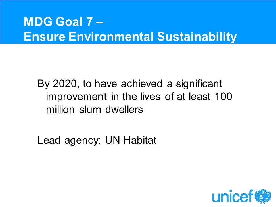 MDG Goal 7 – Ensure Environmental Sustainability By 2020, to have achieved a significant improvement in the lives of at least 100 million slum dwellers Lead agency: UN Habitat