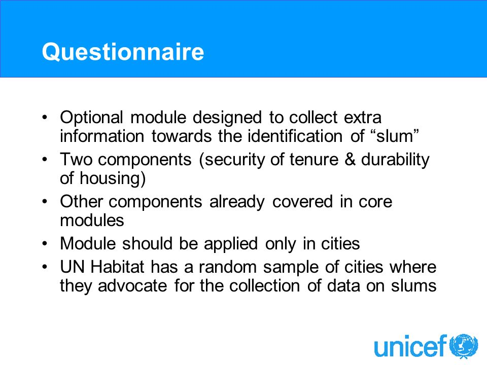 Questionnaire Optional module designed to collect extra information towards the identification of slum Two components (security of tenure & durability of housing) Other components already covered in core modules Module should be applied only in cities UN Habitat has a random sample of cities where they advocate for the collection of data on slums