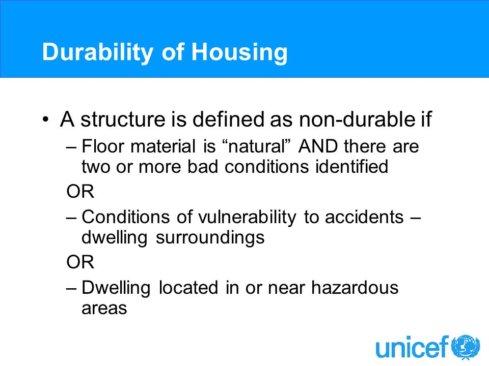 Durability of Housing A structure is defined as non-durable if –Floor material is natural AND there are two or more bad conditions identified OR –Conditions of vulnerability to accidents – dwelling surroundings OR –Dwelling located in or near hazardous areas