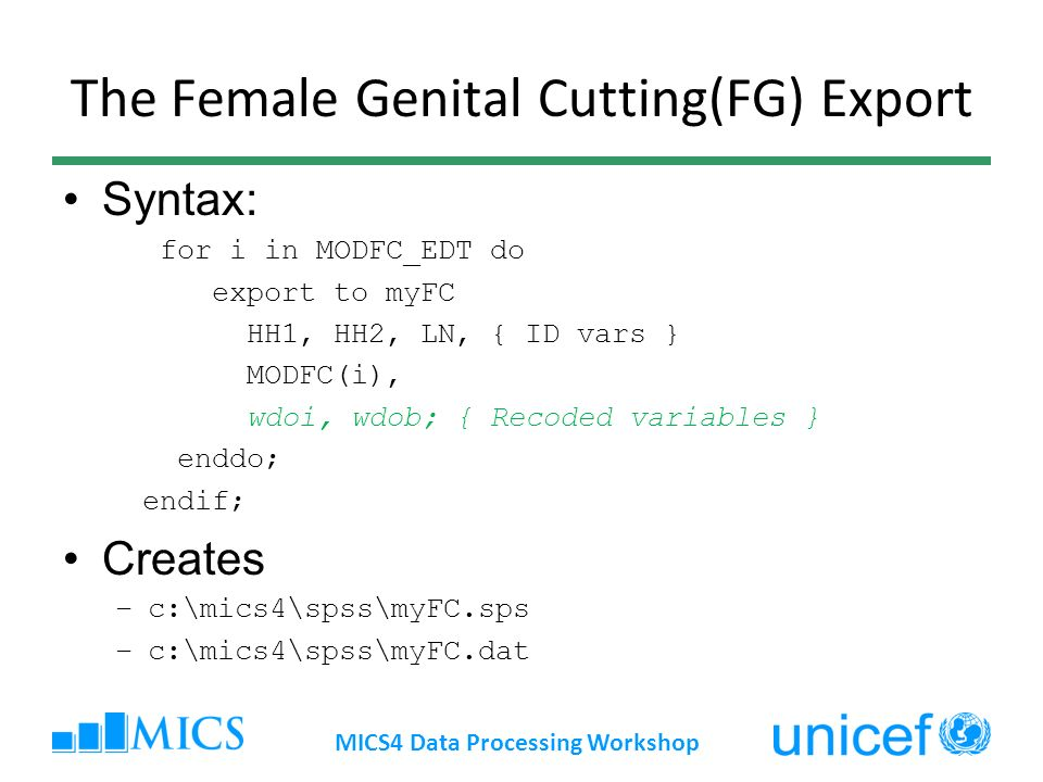 The Female Genital Cutting(FG) Export Syntax: for i in MODFC_EDT do export to myFC HH1, HH2, LN, { ID vars } MODFC(i), wdoi, wdob; { Recoded variables } enddo; endif; Creates –c:\mics4\spss\myFC.sps –c:\mics4\spss\myFC.dat MICS4 Data Processing Workshop
