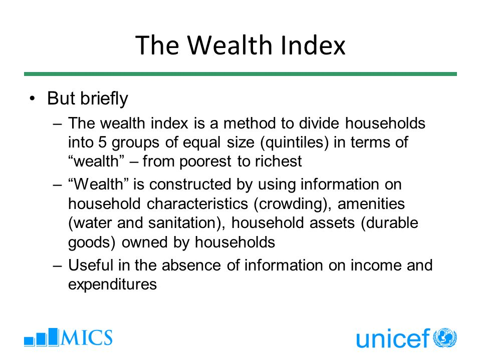The Wealth Index But briefly –The wealth index is a method to divide households into 5 groups of equal size (quintiles) in terms of wealth – from poor