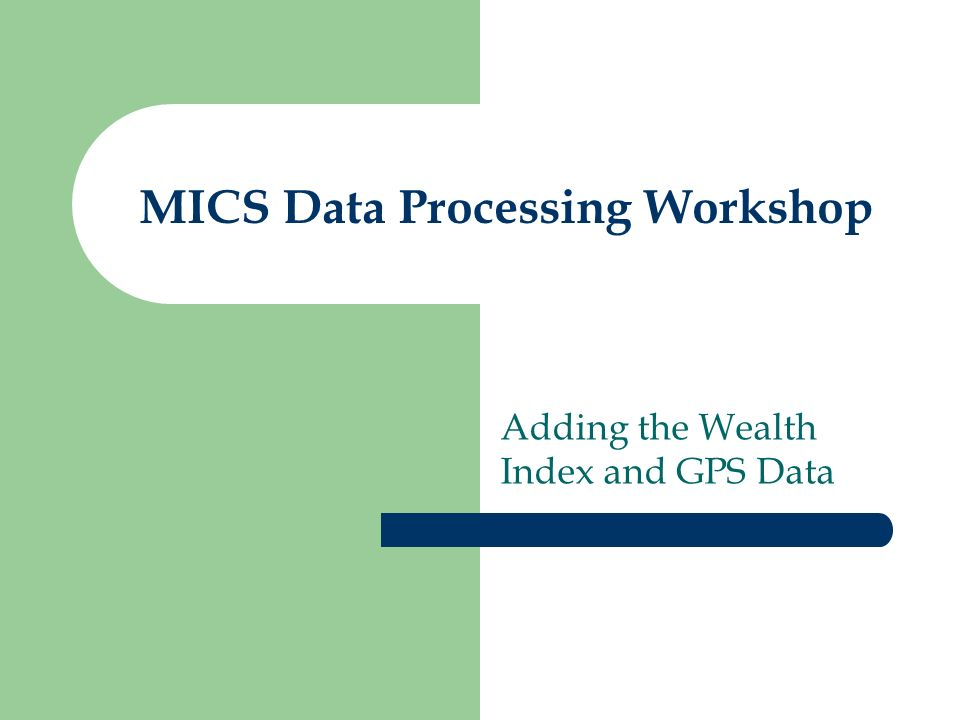 MICS Data Processing Workshop Adding the Wealth Index and GPS Data