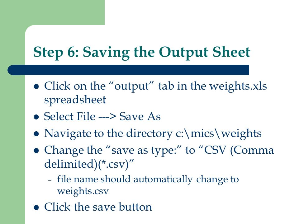 Step 6: Saving the Output Sheet Click on the output tab in the weights.xls spreadsheet Select File ---> Save As Navigate to the directory c:\mics\weig