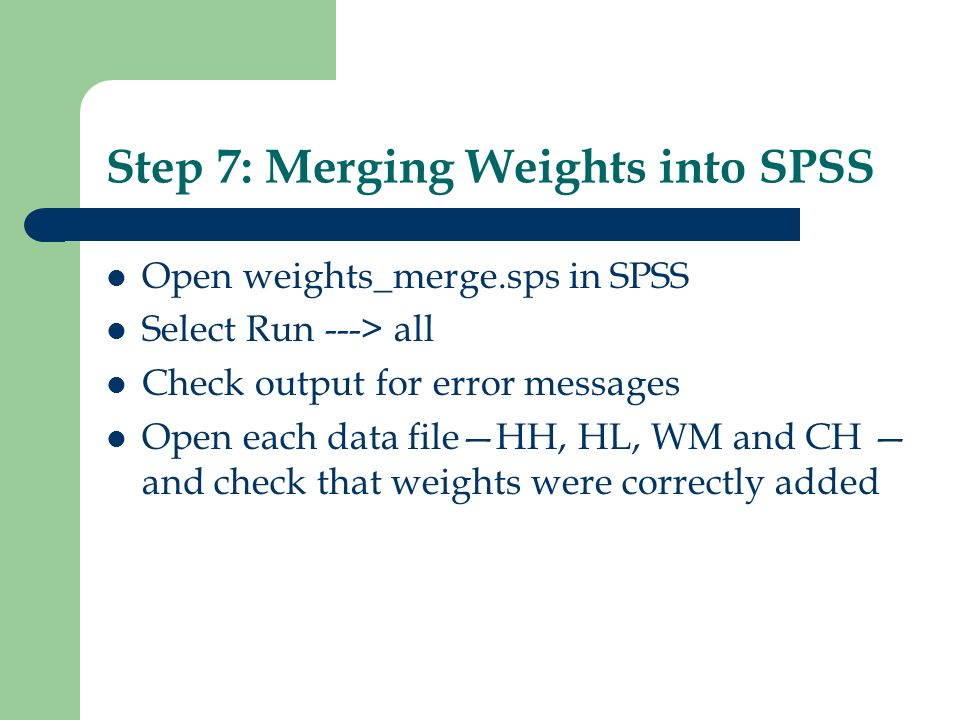Step 7: Merging Weights into SPSS Open weights_merge.sps in SPSS Select Run ---> all Check output for error messages Open each data fileHH, HL, WM and