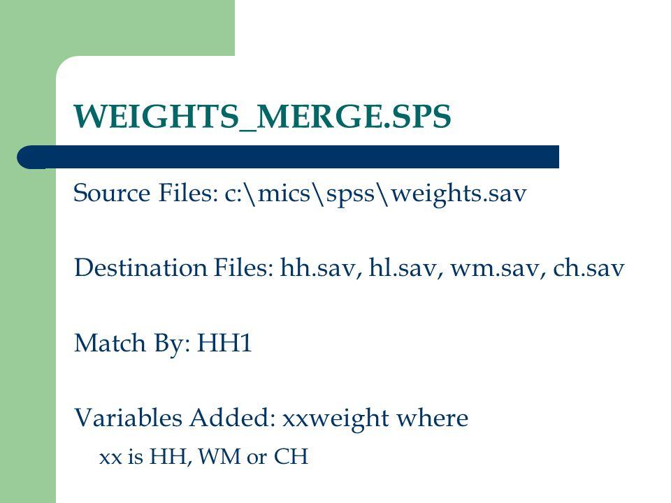 WEIGHTS_MERGE.SPS Source Files: c:\mics\spss\weights.sav Destination Files: hh.sav, hl.sav, wm.sav, ch.sav Match By: HH1 Variables Added: xxweight whe