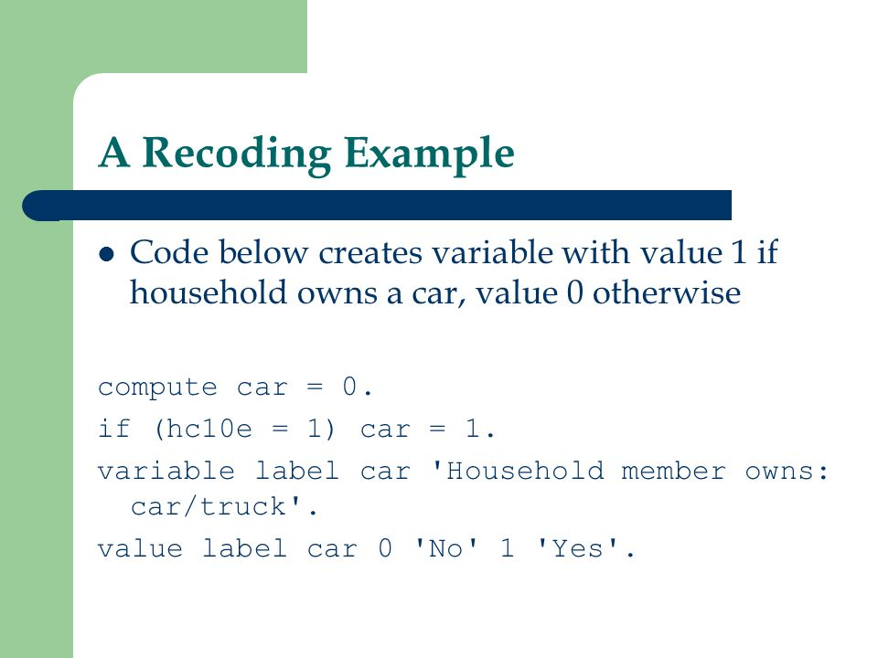 A Recoding Example Code below creates variable with value 1 if household owns a car, value 0 otherwise compute car = 0. if (hc10e = 1) car = 1. variab