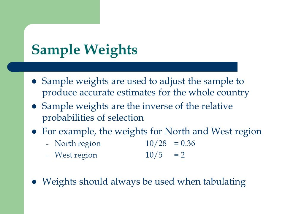 Sample Weights Sample weights are used to adjust the sample to produce accurate estimates for the whole country Sample weights are the inverse of the
