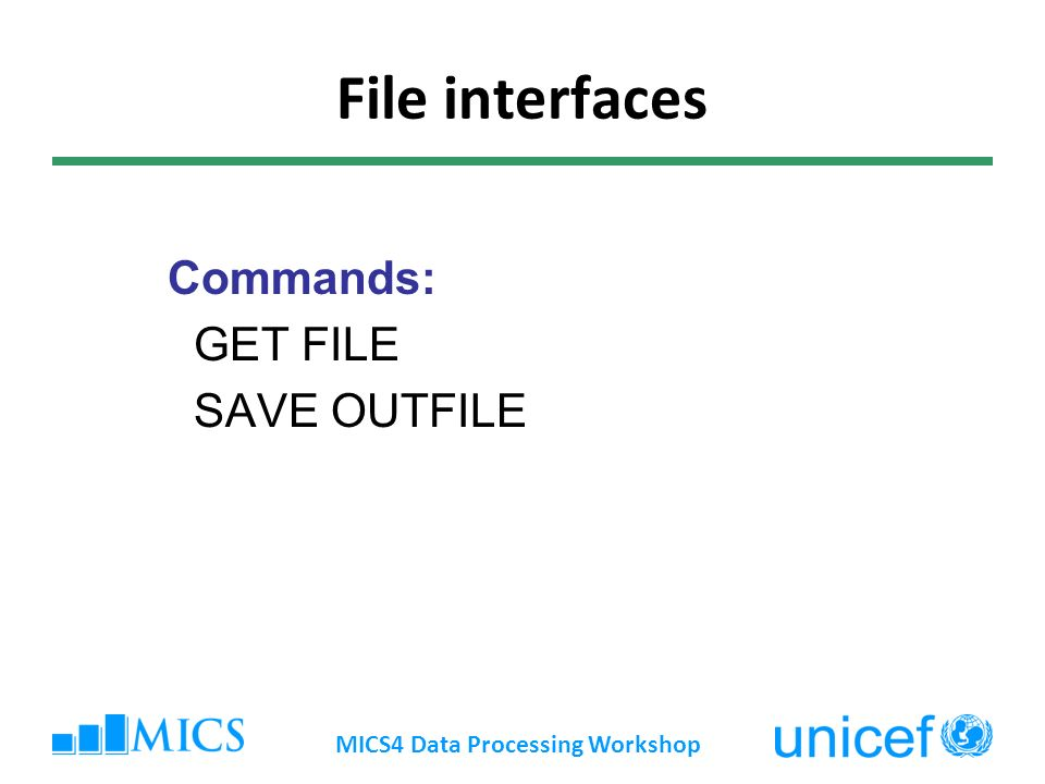 File interfaces Commands: GET FILE SAVE OUTFILE MICS4 Data Processing Workshop