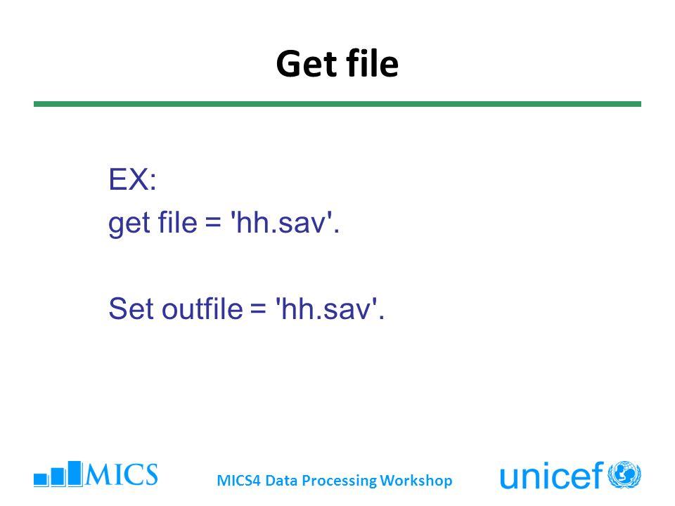 Get file EX: get file = 'hh.sav'. Set outfile = 'hh.sav'. MICS4 Data Processing Workshop