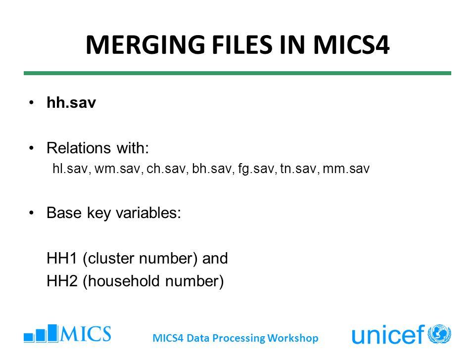 MERGING FILES IN MICS4 hh.sav Relations with: hl.sav, wm.sav, ch.sav, bh.sav, fg.sav, tn.sav, mm.sav Base key variables: HH1 (cluster number) and HH2 (household number) MICS4 Data Processing Workshop