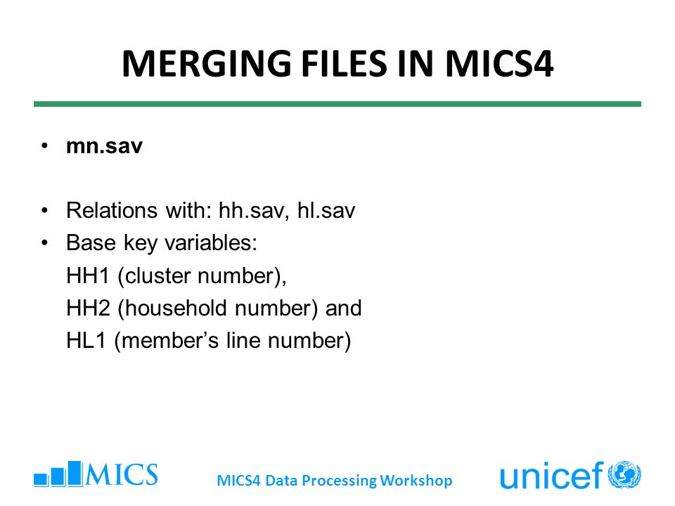 MERGING FILES IN MICS4 mn.sav Relations with: hh.sav, hl.sav Base key variables: HH1 (cluster number), HH2 (household number) and HL1 (members line number) MICS4 Data Processing Workshop