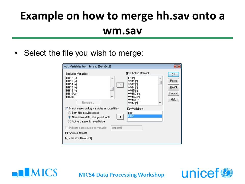 Example on how to merge hh.sav onto a wm.sav Select the file you wish to merge: MICS4 Data Processing Workshop