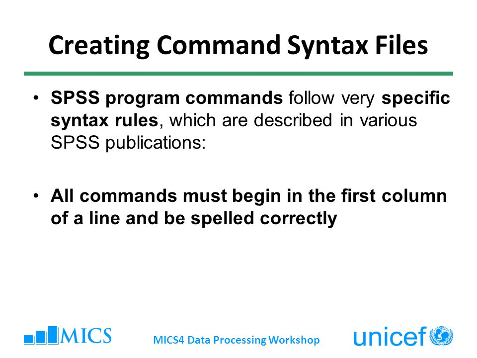 Creating Command Syntax Files SPSS program commands follow very specific syntax rules, which are described in various SPSS publications: All commands must begin in the first column of a line and be spelled correctly MICS4 Data Processing Workshop
