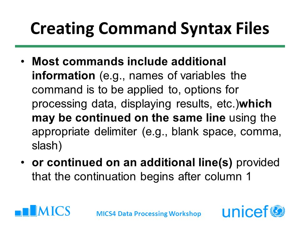 Creating Command Syntax Files Most commands include additional information (e.g., names of variables the command is to be applied to, options for processing data, displaying results, etc.)which may be continued on the same line using the appropriate delimiter (e.g., blank space, comma, slash) or continued on an additional line(s) provided that the continuation begins after column 1 MICS4 Data Processing Workshop