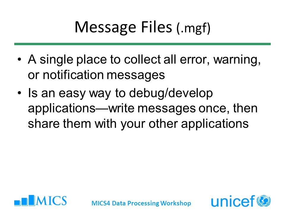 Message Files (.mgf) A single place to collect all error, warning, or notification messages Is an easy way to debug/develop applicationswrite messages once, then share them with your other applications MICS4 Data Processing Workshop