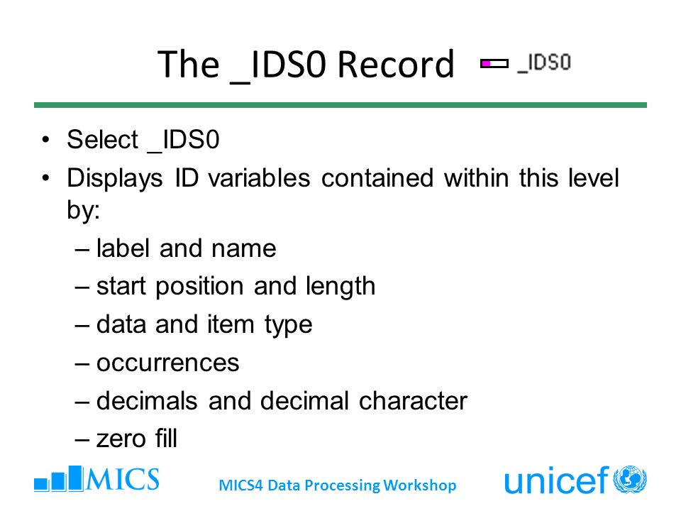 The _IDS0 Record Select _IDS0 Displays ID variables contained within this level by: –label and name –start position and length –data and item type –occurrences –decimals and decimal character –zero fill MICS4 Data Processing Workshop