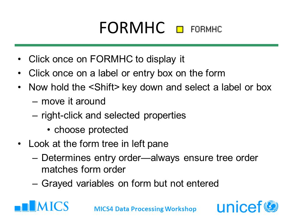FORMHC Click once on FORMHC to display it Click once on a label or entry box on the form Now hold the key down and select a label or box –move it around –right-click and selected properties choose protected Look at the form tree in left pane –Determines entry orderalways ensure tree order matches form order –Grayed variables on form but not entered MICS4 Data Processing Workshop