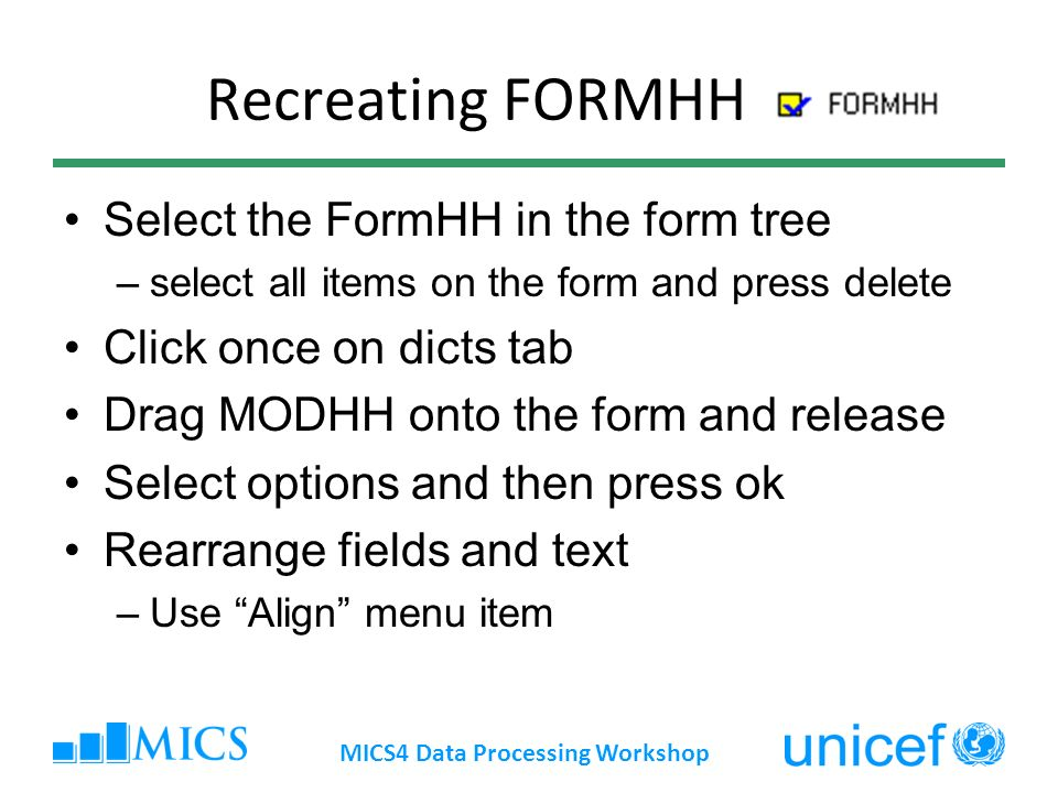Recreating FORMHH Select the FormHH in the form tree –select all items on the form and press delete Click once on dicts tab Drag MODHH onto the form and release Select options and then press ok Rearrange fields and text –Use Align menu item MICS4 Data Processing Workshop