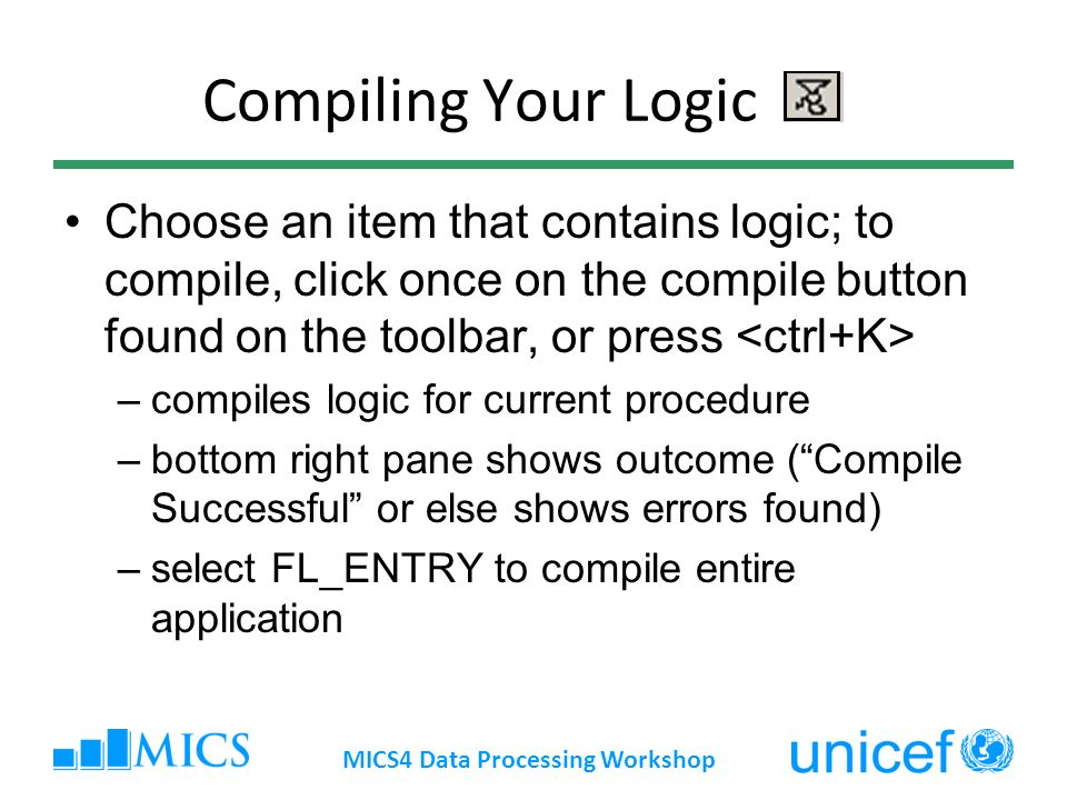 Compiling Your Logic Choose an item that contains logic; to compile, click once on the compile button found on the toolbar, or press –compiles logic for current procedure –bottom right pane shows outcome (Compile Successful or else shows errors found) –select FL_ENTRY to compile entire application MICS4 Data Processing Workshop