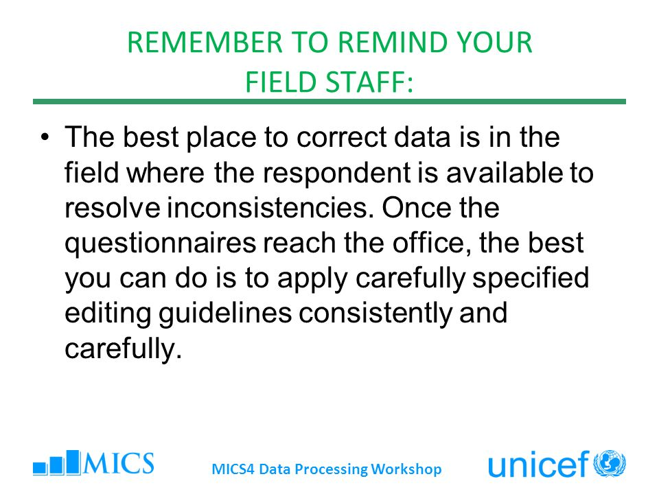 REMEMBER TO REMIND YOUR FIELD STAFF: The best place to correct data is in the field where the respondent is available to resolve inconsistencies.