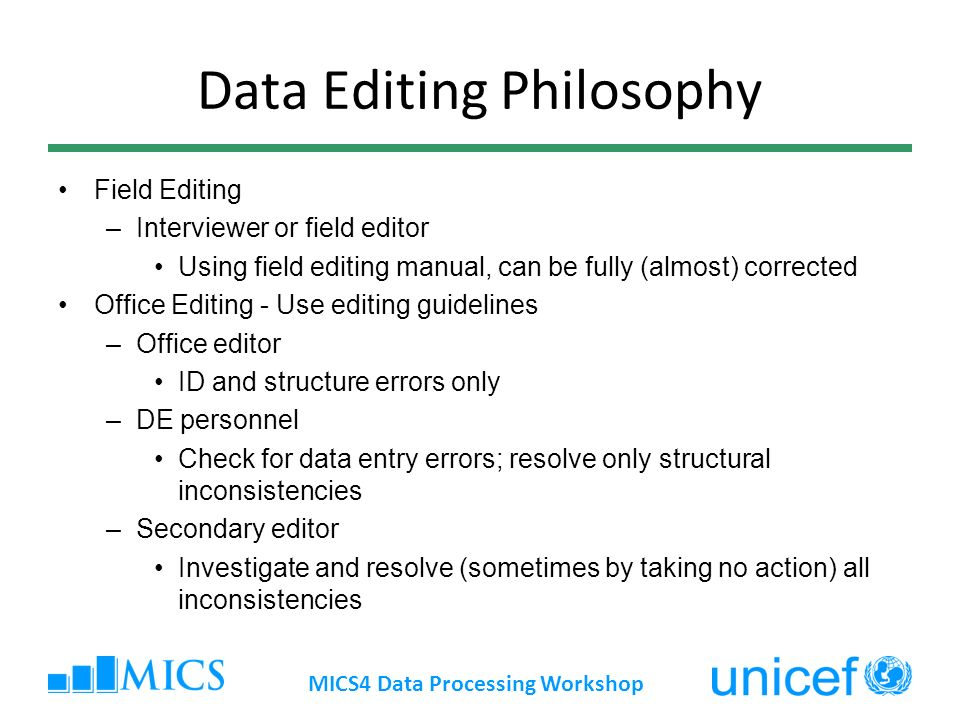 Data Editing Philosophy Field Editing –Interviewer or field editor Using field editing manual, can be fully (almost) corrected Office Editing - Use editing guidelines –Office editor ID and structure errors only –DE personnel Check for data entry errors; resolve only structural inconsistencies –Secondary editor Investigate and resolve (sometimes by taking no action) all inconsistencies MICS4 Data Processing Workshop