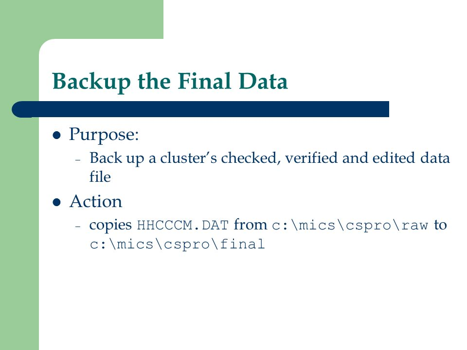 Backup the Final Data Purpose: – Back up a clusters checked, verified and edited data file Action – copies HHCCCM.DAT from c:\mics\cspro\raw to c:\mics\cspro\final