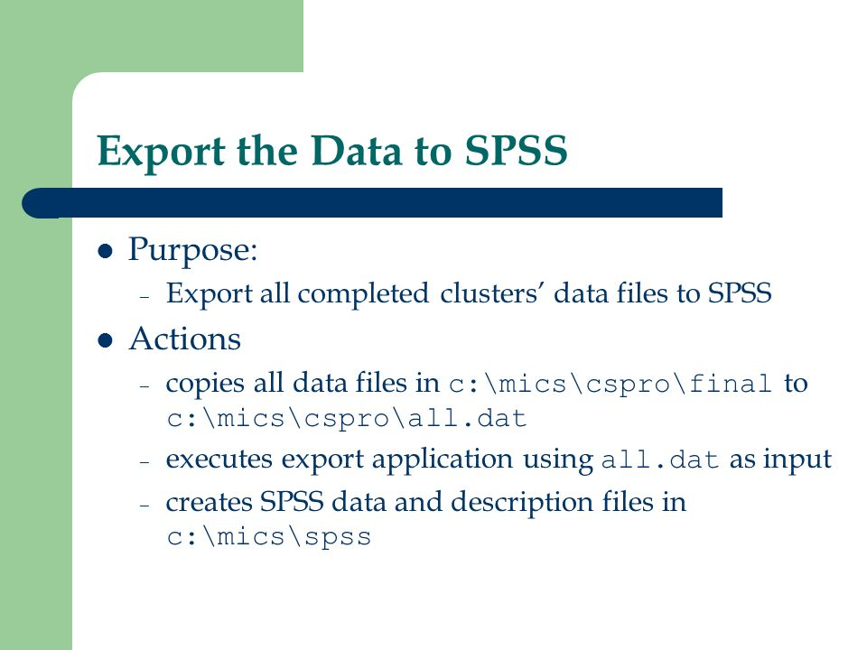 Export the Data to SPSS Purpose: – Export all completed clusters data files to SPSS Actions – copies all data files in c:\mics\cspro\final to c:\mics\cspro\all.dat – executes export application using all.dat as input – creates SPSS data and description files in c:\mics\spss