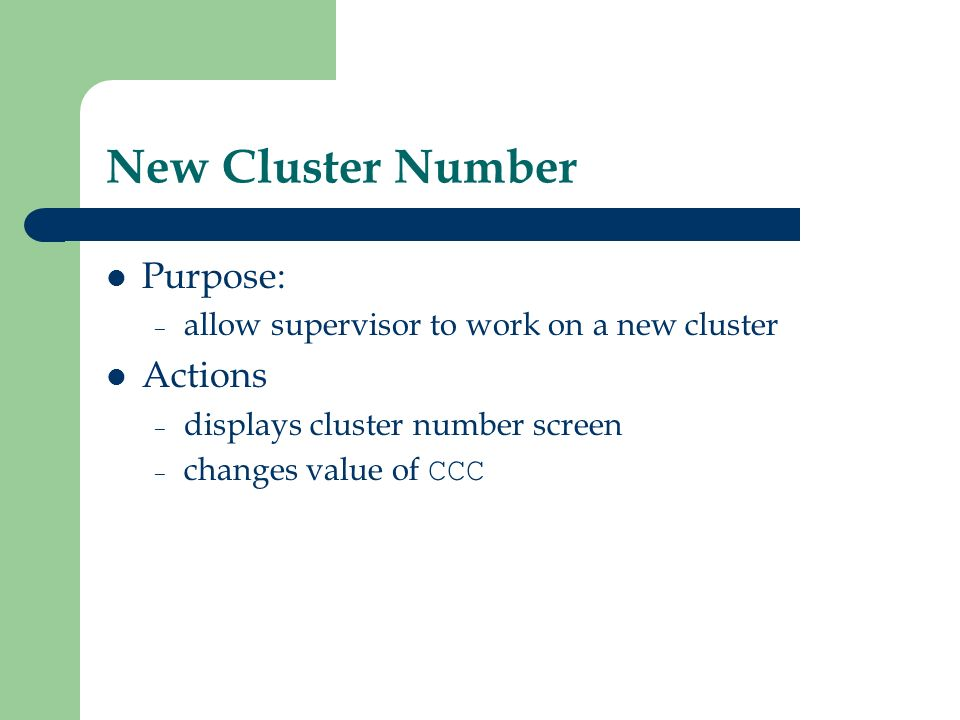 New Cluster Number Purpose: – allow supervisor to work on a new cluster Actions – displays cluster number screen – changes value of CCC