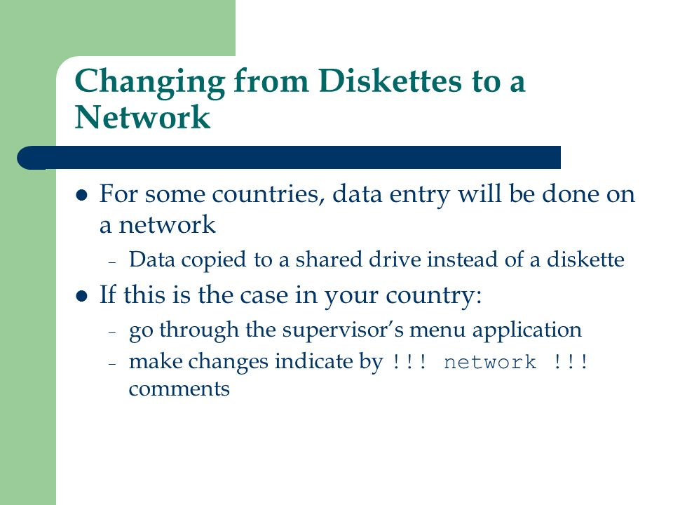 Changing from Diskettes to a Network For some countries, data entry will be done on a network – Data copied to a shared drive instead of a diskette If this is the case in your country: – go through the supervisors menu application – make changes indicate by !!.