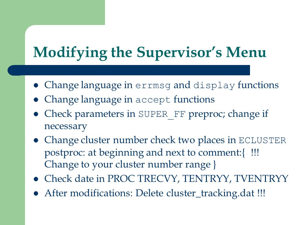 Modifying the Supervisors Menu Change language in errmsg and display functions Change language in accept functions Check parameters in SUPER_FF preproc; change if necessary Change cluster number check two places in ECLUSTER postproc: at beginning and next to comment:{ !!.