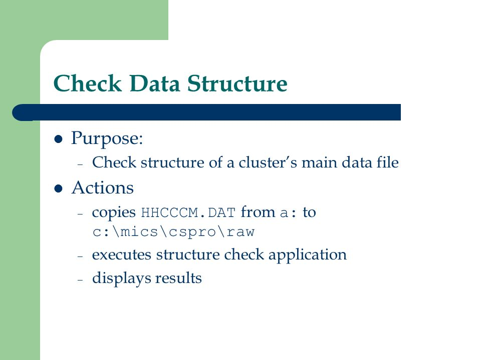 Check Data Structure Purpose: – Check structure of a clusters main data file Actions – copies HHCCCM.DAT from a: to c:\mics\cspro\raw – executes structure check application – displays results
