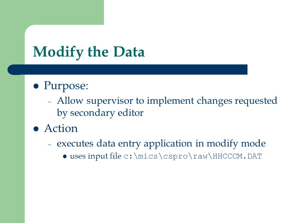 Modify the Data Purpose: – Allow supervisor to implement changes requested by secondary editor Action – executes data entry application in modify mode uses input file c:\mics\cspro\raw\HHCCCM.DAT