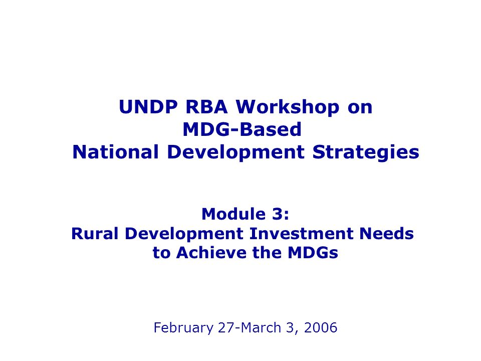 UNDP RBA Workshop on MDG-Based National Development Strategies Module 3: Rural Development Investment Needs to Achieve the MDGs February 27-March 3, 2006