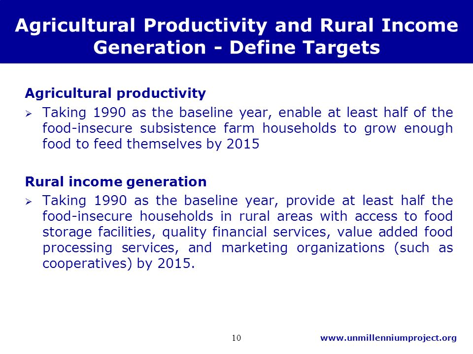 www.unmillenniumproject.org 10 Agricultural Productivity and Rural Income Generation - Define Targets Agricultural productivity Taking 1990 as the baseline year, enable at least half of the food-insecure subsistence farm households to grow enough food to feed themselves by 2015 Rural income generation Taking 1990 as the baseline year, provide at least half the food-insecure households in rural areas with access to food storage facilities, quality financial services, value added food processing services, and marketing organizations (such as cooperatives) by 2015.