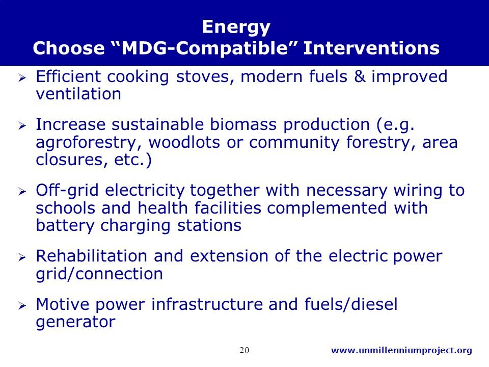 www.unmillenniumproject.org 20 Energy Choose MDG-Compatible Interventions Efficient cooking stoves, modern fuels & improved ventilation Increase sustainable biomass production (e.g.