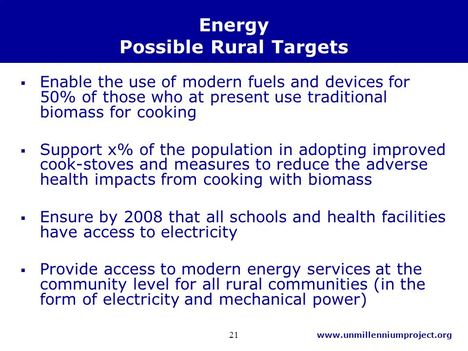 www.unmillenniumproject.org 21 Energy Possible Rural Targets Enable the use of modern fuels and devices for 50% of those who at present use traditional biomass for cooking Support x% of the population in adopting improved cook-stoves and measures to reduce the adverse health impacts from cooking with biomass Ensure by 2008 that all schools and health facilities have access to electricity Provide access to modern energy services at the community level for all rural communities (in the form of electricity and mechanical power)