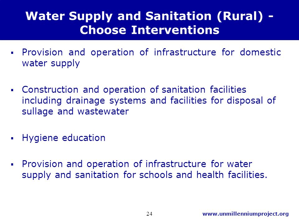 www.unmillenniumproject.org 24 Water Supply and Sanitation (Rural) - Choose Interventions Provision and operation of infrastructure for domestic water supply Construction and operation of sanitation facilities including drainage systems and facilities for disposal of sullage and wastewater Hygiene education Provision and operation of infrastructure for water supply and sanitation for schools and health facilities.