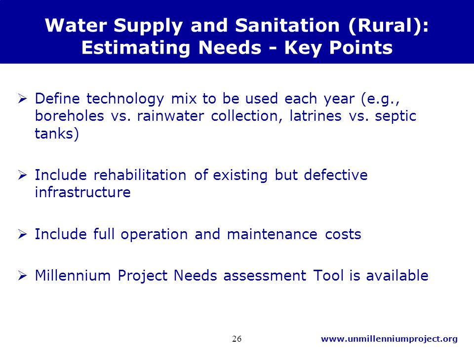 www.unmillenniumproject.org 26 Water Supply and Sanitation (Rural): Estimating Needs - Key Points Define technology mix to be used each year (e.g., boreholes vs.