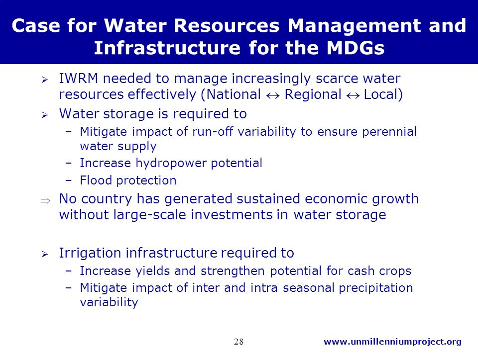 www.unmillenniumproject.org 28 Case for Water Resources Management and Infrastructure for the MDGs IWRM needed to manage increasingly scarce water resources effectively (National Regional Local) Water storage is required to –Mitigate impact of run-off variability to ensure perennial water supply –Increase hydropower potential –Flood protection No country has generated sustained economic growth without large-scale investments in water storage Irrigation infrastructure required to –Increase yields and strengthen potential for cash crops –Mitigate impact of inter and intra seasonal precipitation variability