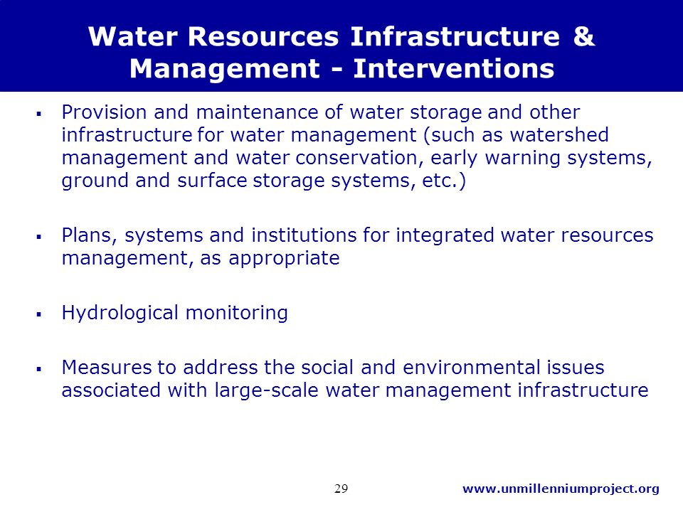 www.unmillenniumproject.org 29 Water Resources Infrastructure & Management - Interventions Provision and maintenance of water storage and other infrastructure for water management (such as watershed management and water conservation, early warning systems, ground and surface storage systems, etc.) Plans, systems and institutions for integrated water resources management, as appropriate Hydrological monitoring Measures to address the social and environmental issues associated with large-scale water management infrastructure