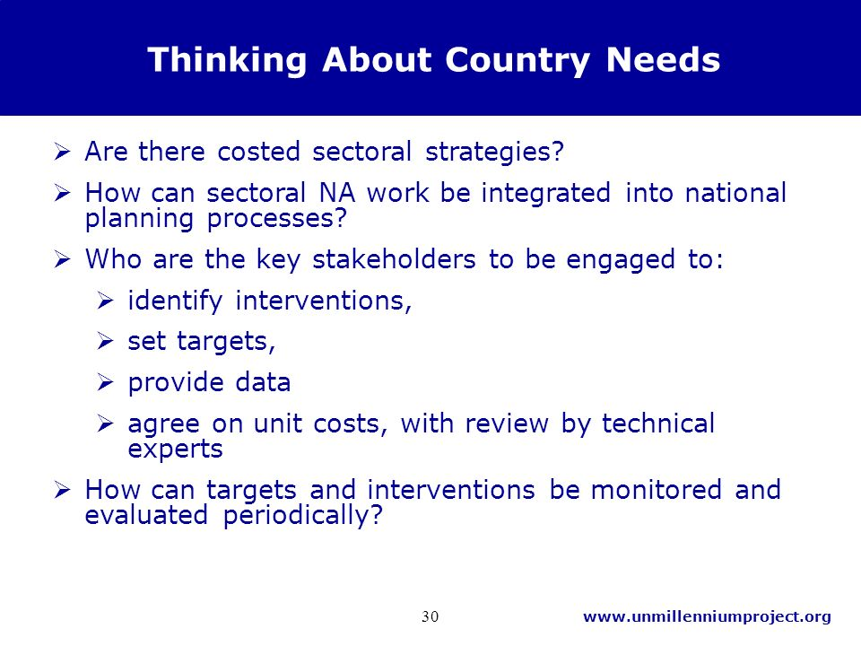 www.unmillenniumproject.org 30 Thinking About Country Needs Are there costed sectoral strategies.