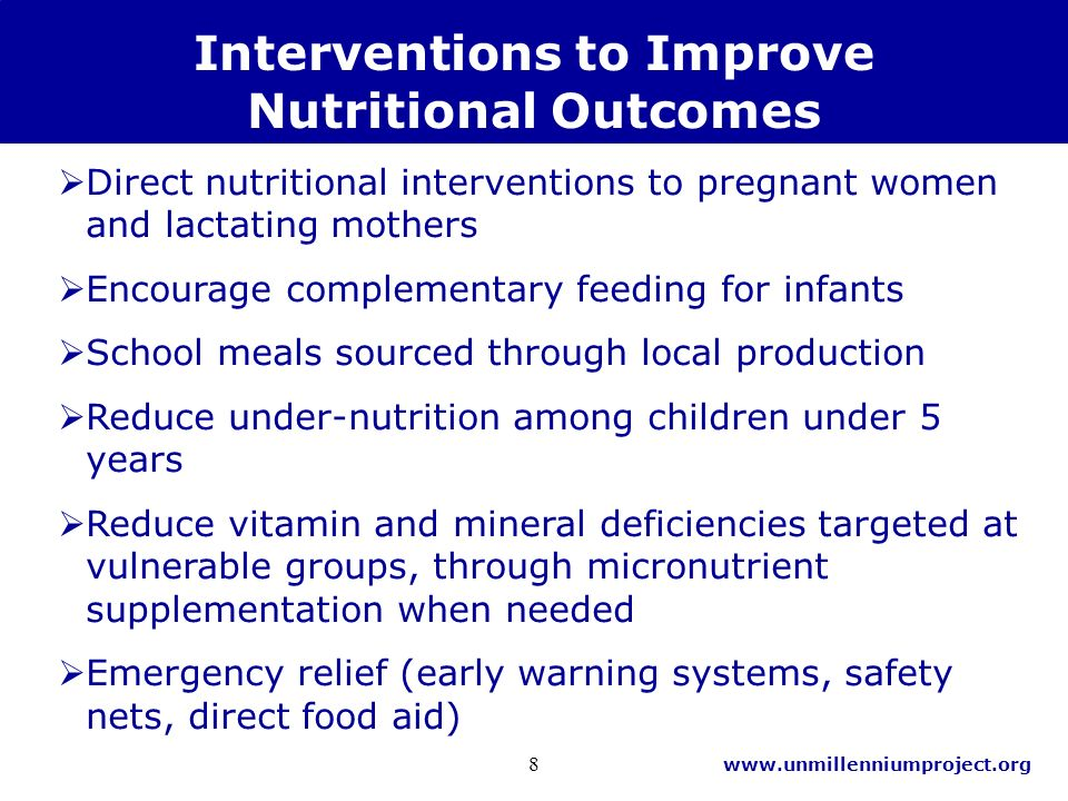 www.unmillenniumproject.org 8 Interventions to Improve Nutritional Outcomes Direct nutritional interventions to pregnant women and lactating mothers Encourage complementary feeding for infants School meals sourced through local production Reduce under-nutrition among children under 5 years Reduce vitamin and mineral deficiencies targeted at vulnerable groups, through micronutrient supplementation when needed Emergency relief (early warning systems, safety nets, direct food aid)