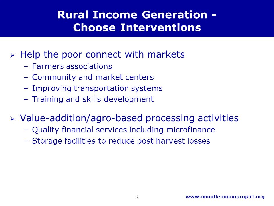 www.unmillenniumproject.org 9 Rural Income Generation - Choose Interventions Help the poor connect with markets –Farmers associations –Community and market centers –Improving transportation systems –Training and skills development Value-addition/agro-based processing activities –Quality financial services including microfinance –Storage facilities to reduce post harvest losses