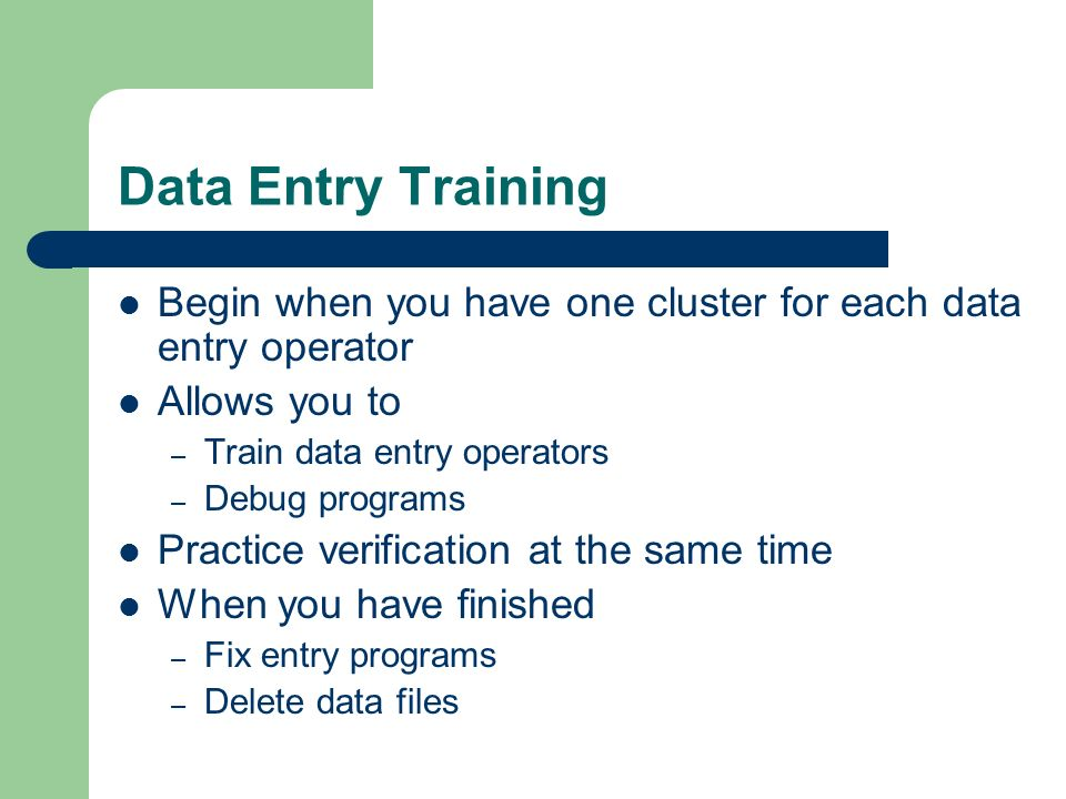 Data Entry Training Begin when you have one cluster for each data entry operator Allows you to – Train data entry operators – Debug programs Practice verification at the same time When you have finished – Fix entry programs – Delete data files
