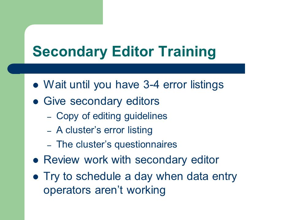 Secondary Editor Training Wait until you have 3-4 error listings Give secondary editors – Copy of editing guidelines – A clusters error listing – The clusters questionnaires Review work with secondary editor Try to schedule a day when data entry operators arent working