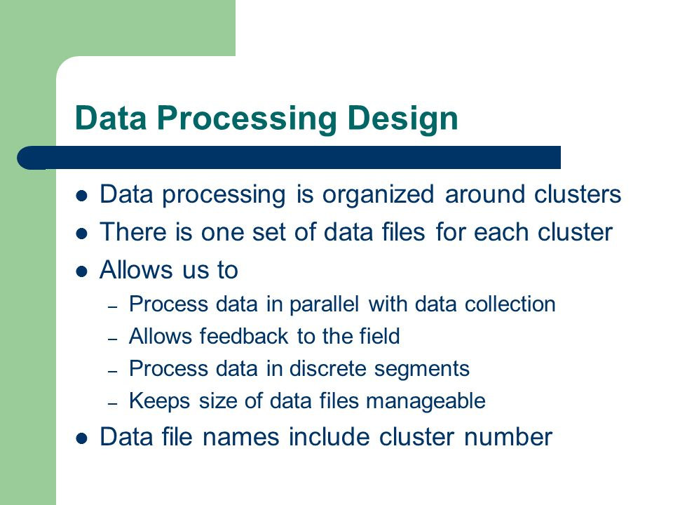 Data Processing Design Data processing is organized around clusters There is one set of data files for each cluster Allows us to – Process data in parallel with data collection – Allows feedback to the field – Process data in discrete segments – Keeps size of data files manageable Data file names include cluster number
