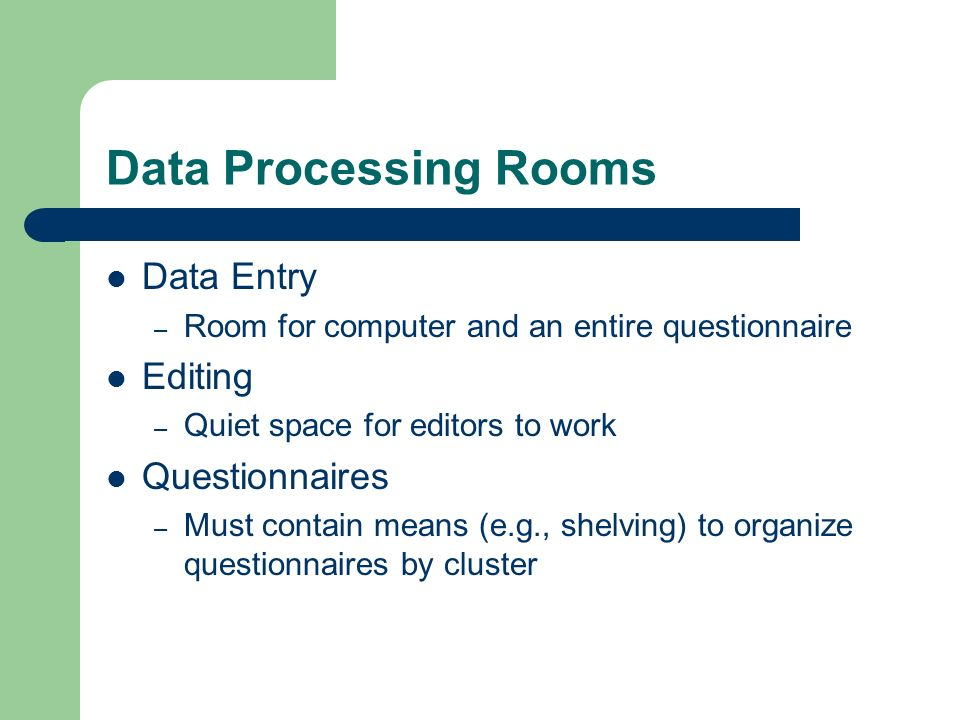 Data Processing Rooms Data Entry – Room for computer and an entire questionnaire Editing – Quiet space for editors to work Questionnaires – Must contain means (e.g., shelving) to organize questionnaires by cluster